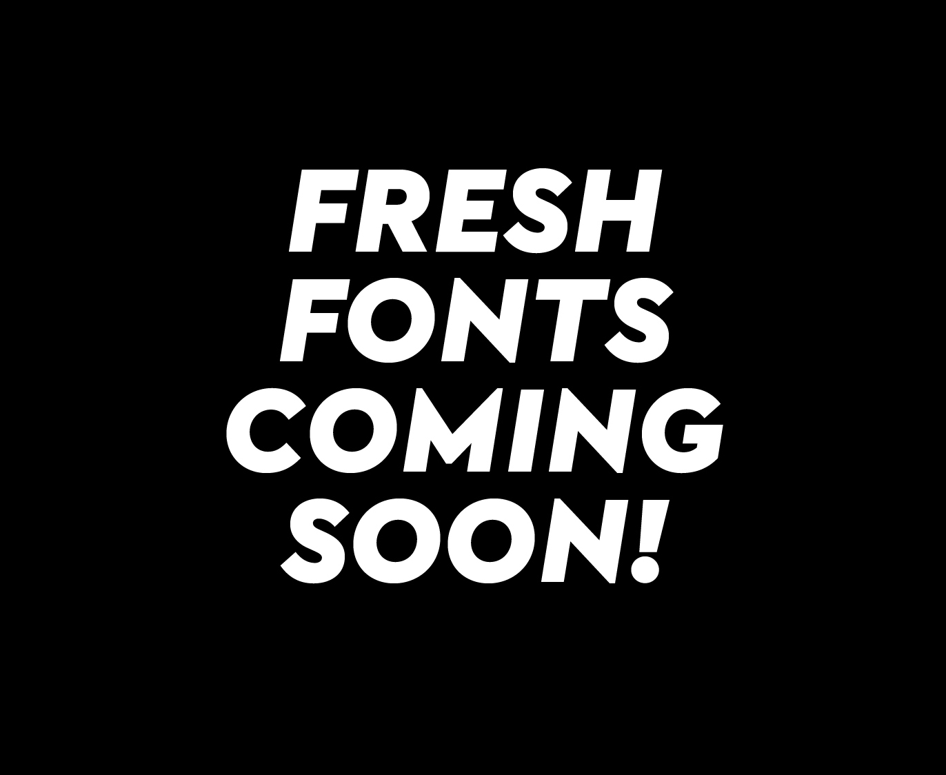 Fresh fonts coming soon!
